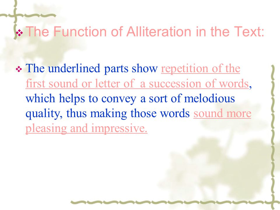 The Function of Alliteration in the Text: The underlined parts show repetition of the first sound or letter of a succession of words, which helps to c