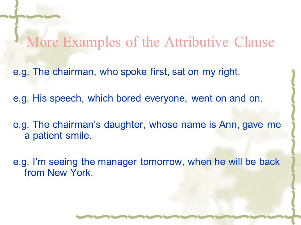 More Examples of the Attributive Clause e.g. The chairman, who spoke first, sat on my right. e.g. His speech, which bored everyone, went on and on. e.