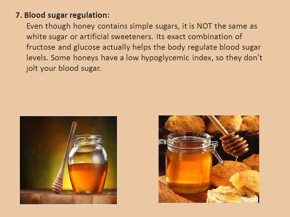 7. Blood sugar regulation: Even though honey contains simple sugars, it is NOT the same as white sugar or artificial sweeteners. Its exact combination