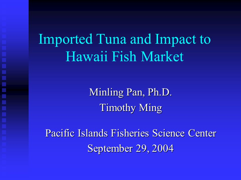 Imported Tuna and Impact to Hawaii Fish Market Minling Pan, Ph.D. Timothy Ming Pacific Islands Fisheries Science Center September 29, 2004