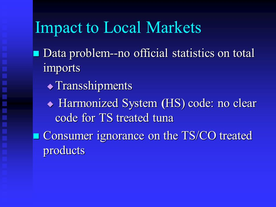 Impact to Local Markets Data problem--no official statistics on total imports Data problem--no official statistics on total imports Transshipments Transshipments Harmonized System (HS) code: no clear code for TS treated tuna Harmonized System (HS) code: no clear code for TS treated tuna Consumer ignorance on the TS/CO treated products Consumer ignorance on the TS/CO treated products