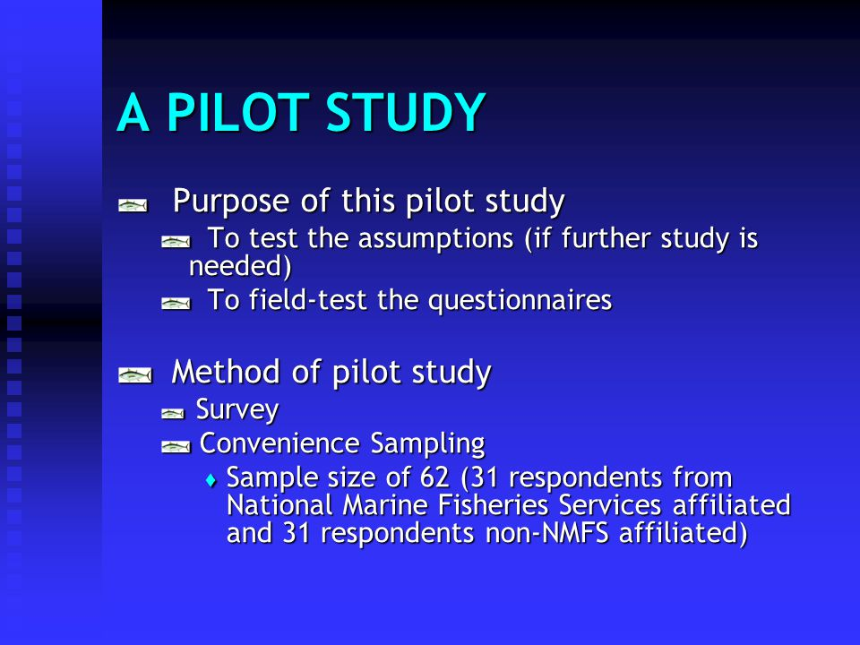 A PILOT STUDY Purpose of this pilot study Purpose of this pilot study To test the assumptions (if further study is needed) To test the assumptions (if further study is needed) To field-test the questionnaires To field-test the questionnaires Method of pilot study Method of pilot study Survey Survey Convenience Sampling Convenience Sampling Sample size of 62 (31 respondents from National Marine Fisheries Services affiliated and 31 respondents non-NMFS affiliated) Sample size of 62 (31 respondents from National Marine Fisheries Services affiliated and 31 respondents non-NMFS affiliated)