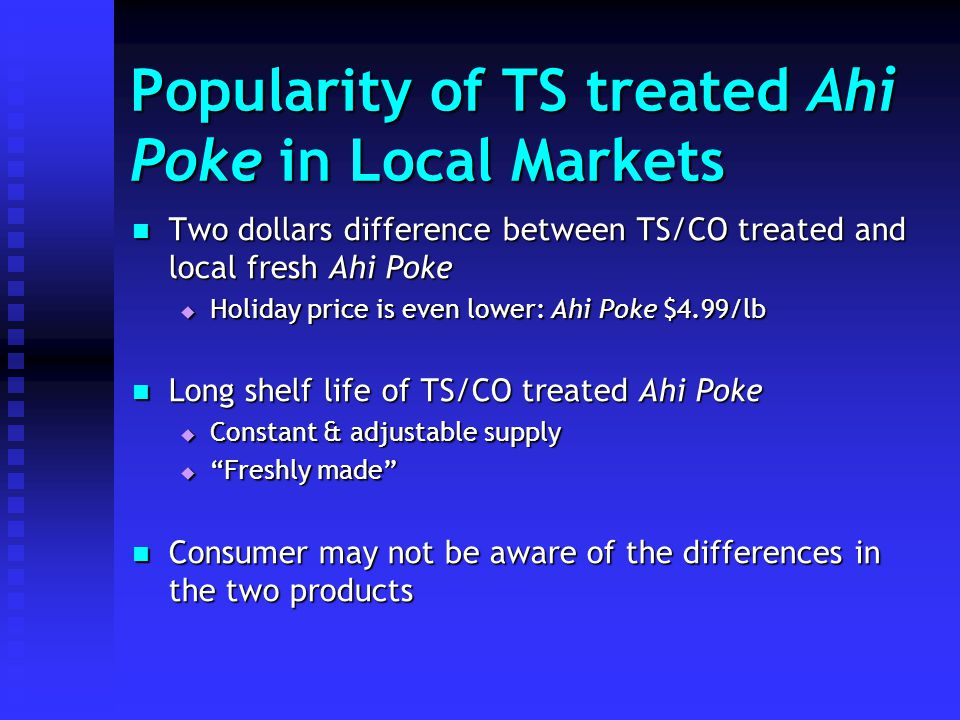 Popularity of TS treated Ahi Poke in Local Markets Two dollars difference between TS/CO treated and local fresh Ahi Poke Two dollars difference between TS/CO treated and local fresh Ahi Poke Holiday price is even lower: Ahi Poke $4.99/lb Holiday price is even lower: Ahi Poke $4.99/lb Long shelf life of TS/CO treated Ahi Poke Long shelf life of TS/CO treated Ahi Poke Constant & adjustable supply Constant & adjustable supply Freshly made Freshly made Consumer may not be aware of the differences in the two products Consumer may not be aware of the differences in the two products