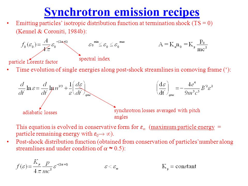 Synchrotron emission recipes Emitting particles isotropic distribution function at termination shock (TS = 0) (Kennel & Coroniti, 1984b): Time evolution of single energies along post-shock streamlines in comoving frame (): This equation is evolved in conservative form for (maximum particle energy = particle remaining energy with 0 ).