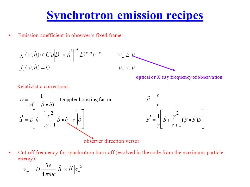 Synchrotron emission recipes Emission coefficient in observers fixed frame: Relativistic corrections: Cut-off frequency for synchrotron burn-off (evolved in the code from the maximum particle energy): observer direction versor optical or X-ray frequency of observation