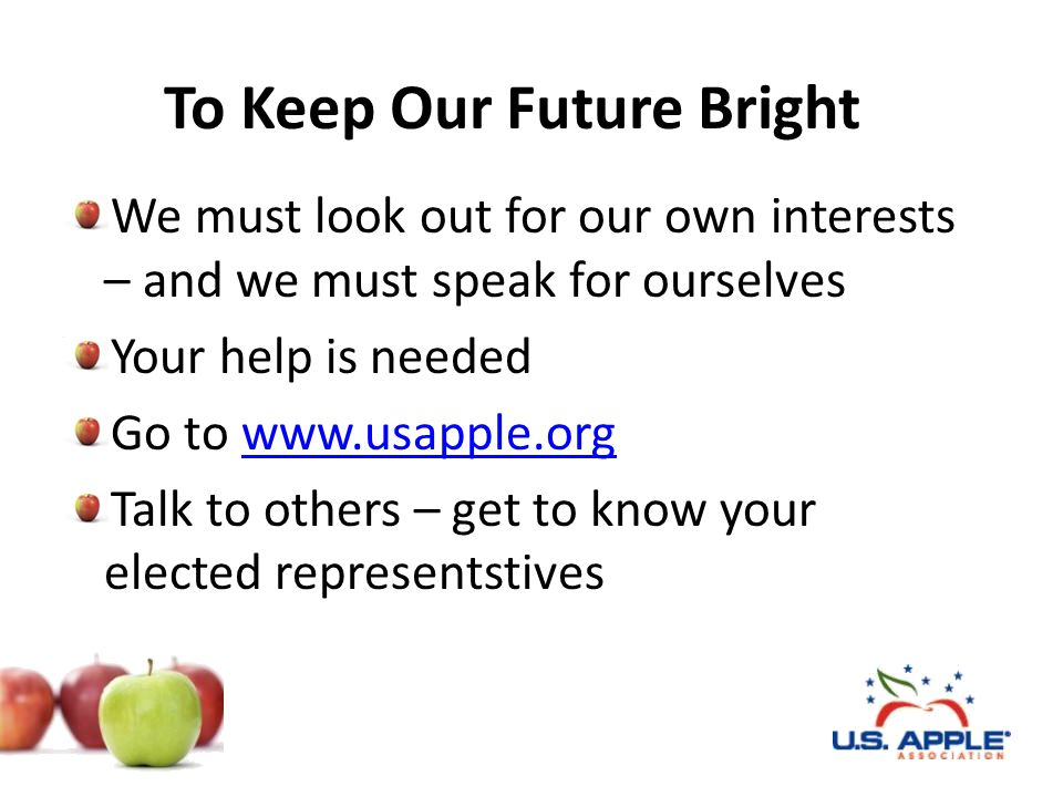 To Keep Our Future Bright We must look out for our own interests – and we must speak for ourselves Your help is needed Go to www.usapple.orgwww.usappl