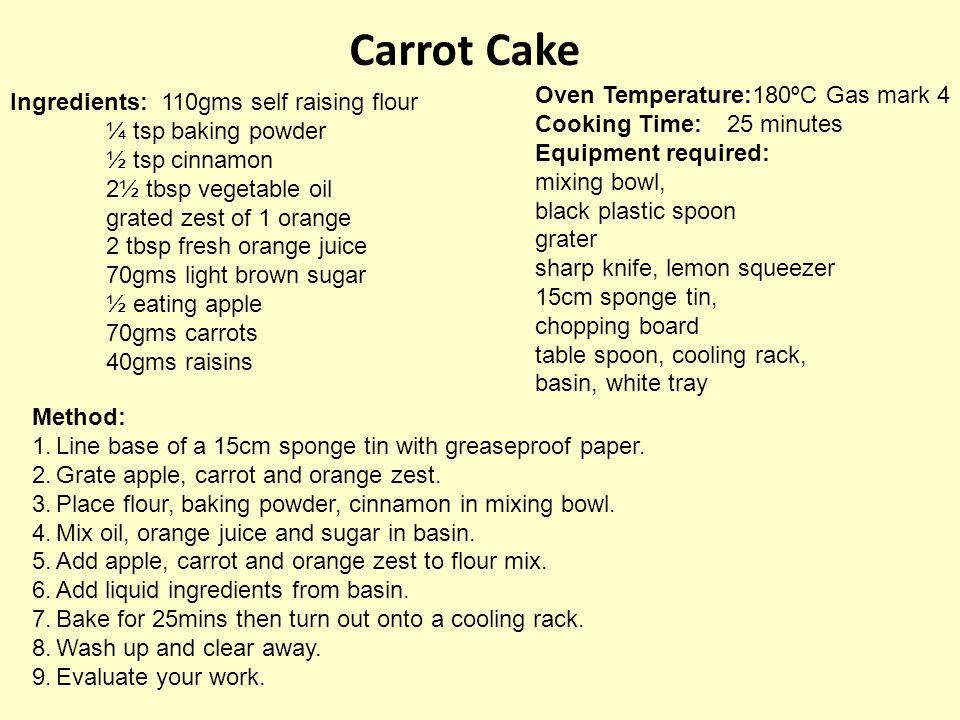 Carrot Cake Ingredients: 110gms self raising flour ¼ tsp baking powder ½ tsp cinnamon 2½ tbsp vegetable oil grated zest of 1 orange 2 tbsp fresh orang