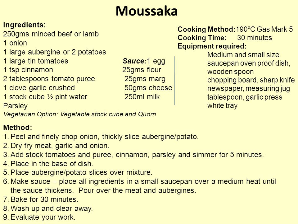 Moussaka Ingredients: 250gms minced beef or lamb 1 onion 1 large aubergine or 2 potatoes 1 large tin tomatoesSauce:1 egg 1 tsp cinnamon 25gms flour 2