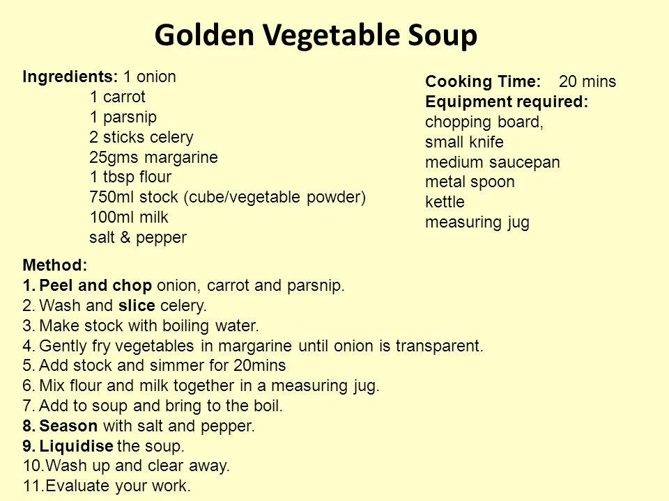 Golden Vegetable Soup Ingredients: 1 onion 1 carrot 1 parsnip 2 sticks celery 25gms margarine 1 tbsp flour 750ml stock (cube/vegetable powder) 100ml m