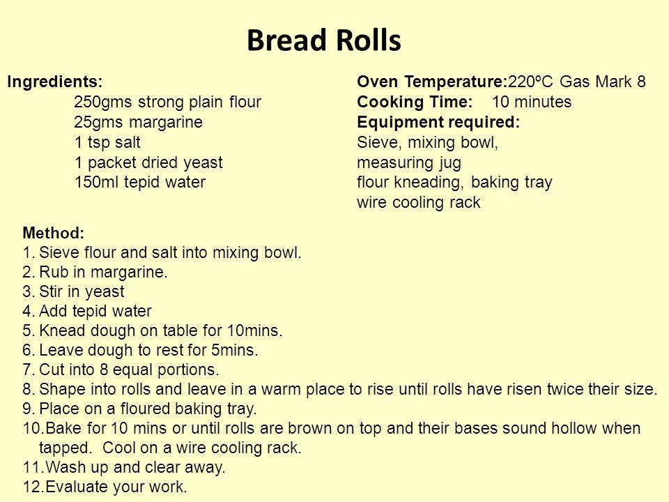 Bread Rolls Ingredients: 250gms strong plain flour 25gms margarine 1 tsp salt 1 packet dried yeast 150ml tepid water Method: 1.Sieve flour and salt in