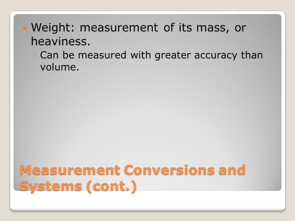 Measurement Conversions and Systems (cont.) Weight: measurement of its mass, or heaviness. Can be measured with greater accuracy than volume.
