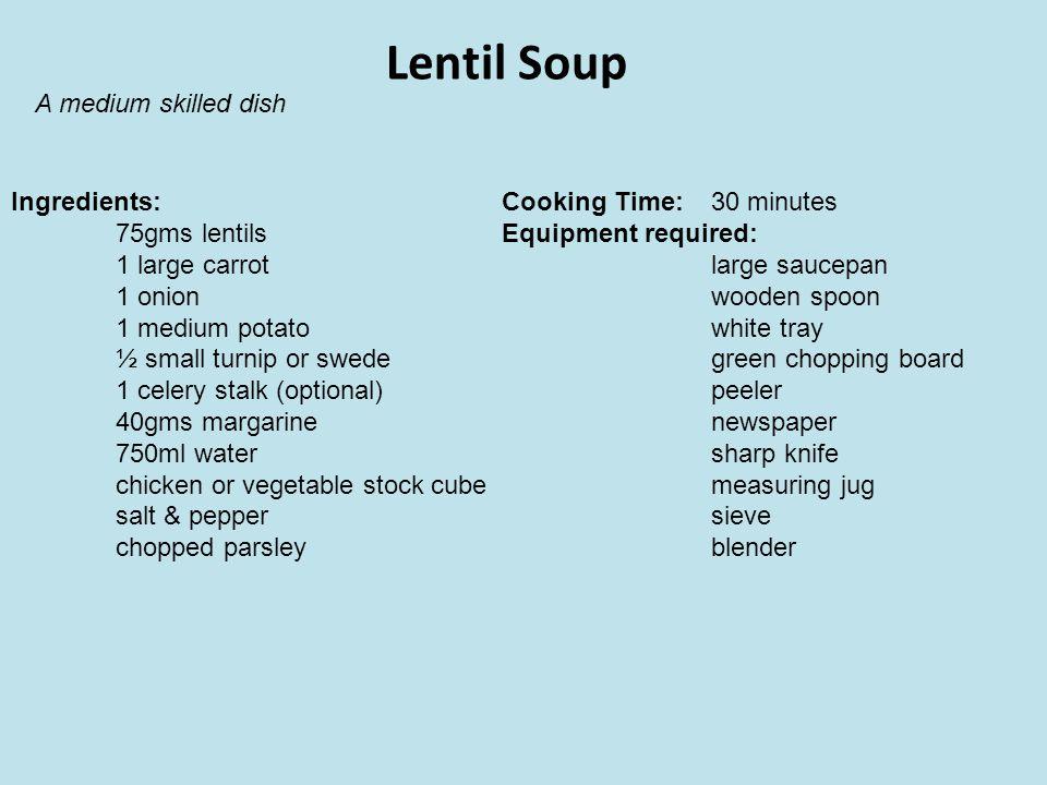 Lentil Soup Ingredients: 75gms lentils 1 large carrot 1 onion 1 medium potato ½ small turnip or swede 1 celery stalk (optional) 40gms margarine 750ml