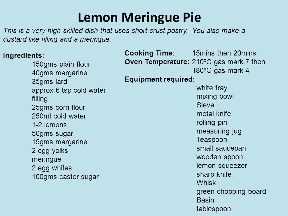 Lemon Meringue Pie Ingredients: 150gms plain flour 40gms margarine 35gms lard approx 6 tsp cold water filling 25gms corn flour 250ml cold water 1-2 le