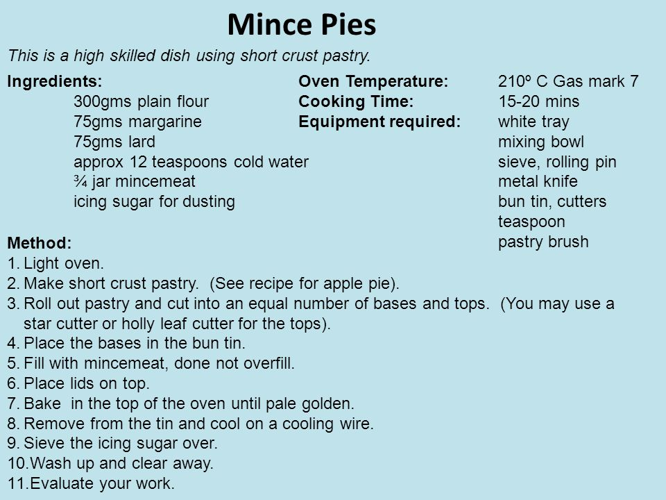 Mince Pies Ingredients: 300gms plain flour 75gms margarine 75gms lard approx 12 teaspoons cold water ¾ jar mincemeat icing sugar for dusting Method: 1