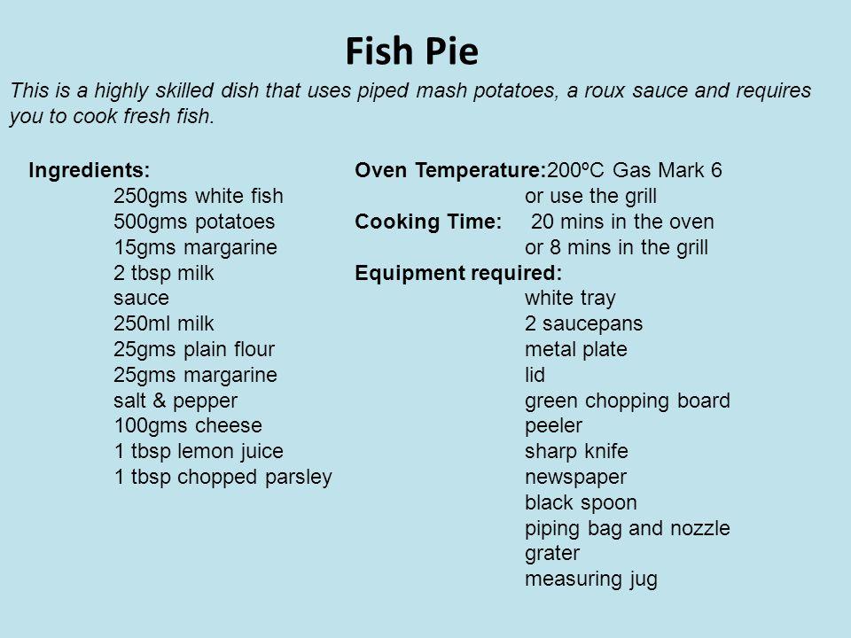Fish Pie Ingredients: 250gms white fish 500gms potatoes 15gms margarine 2 tbsp milk sauce 250ml milk 25gms plain flour 25gms margarine salt & pepper 1