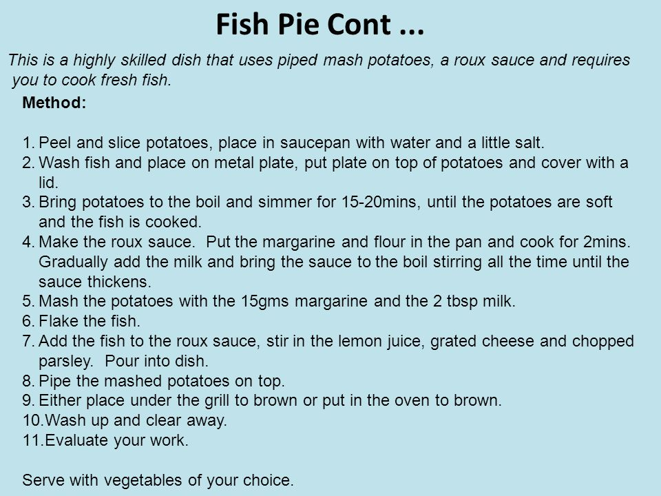 Fish Pie Cont... Method: 1.Peel and slice potatoes, place in saucepan with water and a little salt. 2.Wash fish and place on metal plate, put plate on
