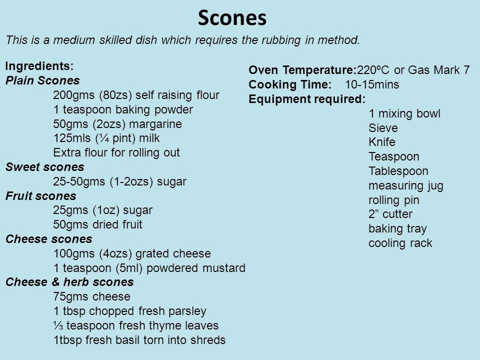 Scones Ingredients: Plain Scones 200gms (80zs) self raising flour 1 teaspoon baking powder 50gms (2ozs) margarine 125mls (¼ pint) milk Extra flour for