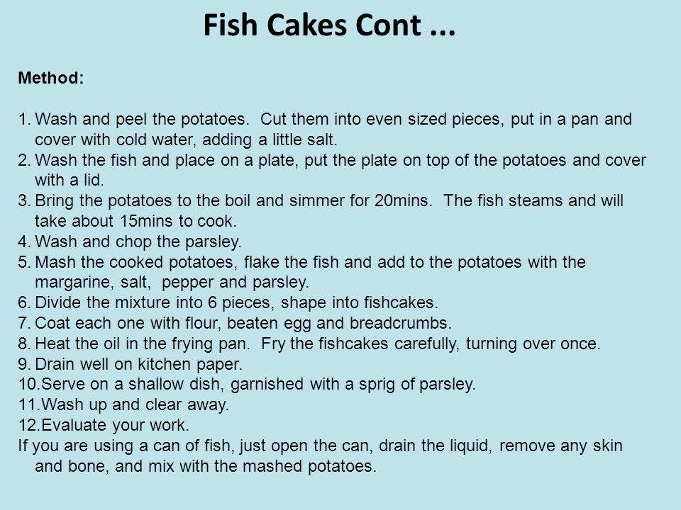 Fish Cakes Cont... Method: 1.Wash and peel the potatoes. Cut them into even sized pieces, put in a pan and cover with cold water, adding a little salt