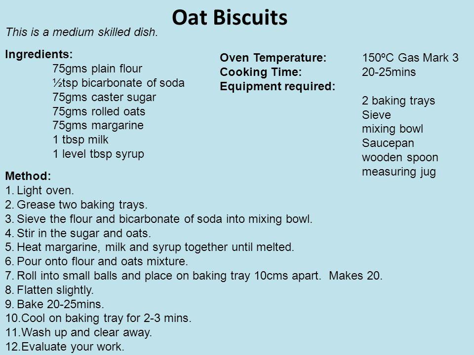 Oat Biscuits Ingredients: 75gms plain flour ½tsp bicarbonate of soda 75gms caster sugar 75gms rolled oats 75gms margarine 1 tbsp milk 1 level tbsp syr