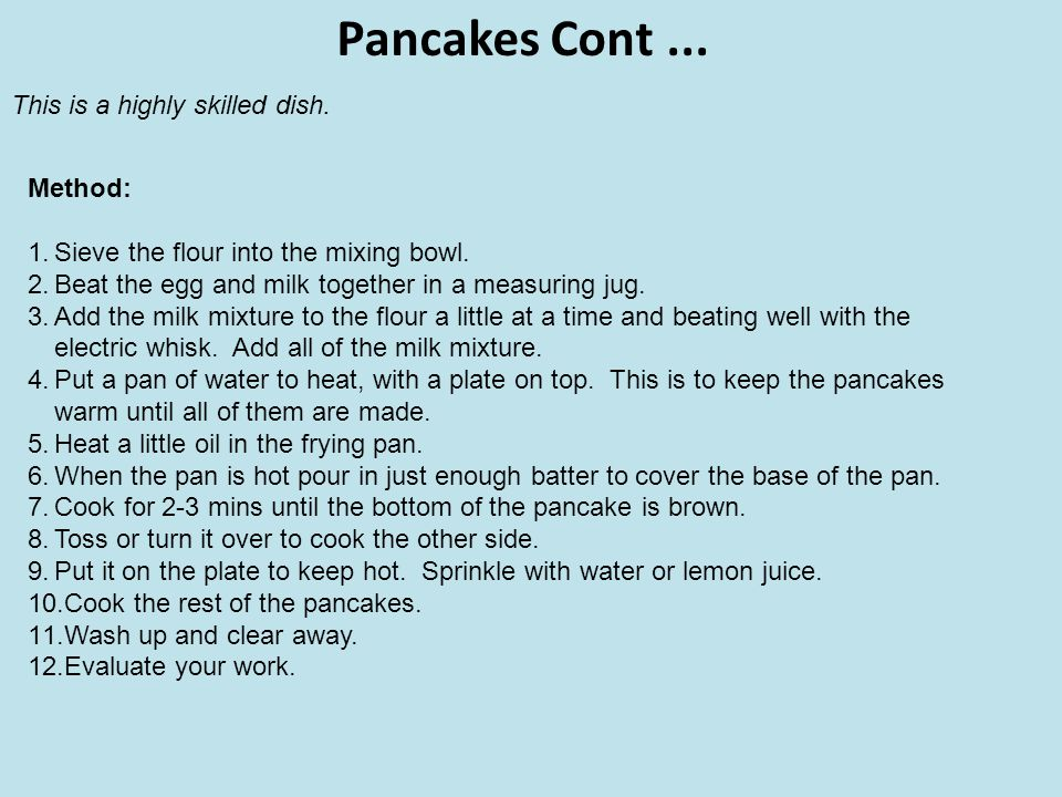 Pancakes Cont... Method: 1.Sieve the flour into the mixing bowl. 2.Beat the egg and milk together in a measuring jug. 3.Add the milk mixture to the fl