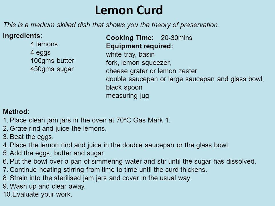 Lemon Curd Ingredients: 4 lemons 4 eggs 100gms butter 450gms sugar Method: 1.Place clean jam jars in the oven at 70ºC Gas Mark 1. 2.Grate rind and jui