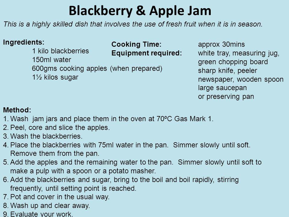 Blackberry & Apple Jam Ingredients: 1 kilo blackberries 150ml water 600gms cooking apples (when prepared) 1½ kilos sugar Method: 1.Wash jam jars and p