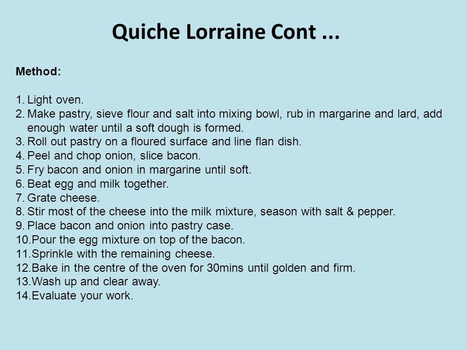 Quiche Lorraine Cont... Method: 1.Light oven. 2.Make pastry, sieve flour and salt into mixing bowl, rub in margarine and lard, add enough water until
