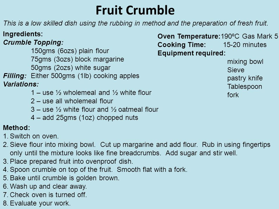 Fruit Crumble Ingredients: Crumble Topping: 150gms (6ozs) plain flour 75gms (3ozs) block margarine 50gms (2ozs) white sugar Filling:Either 500gms (1lb