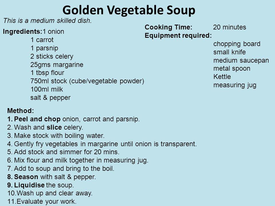 Golden Vegetable Soup Ingredients:1 onion 1 carrot 1 parsnip 2 sticks celery 25gms margarine 1 tbsp flour 750ml stock (cube/vegetable powder) 100ml mi