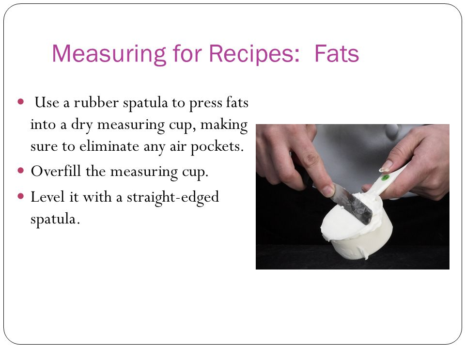 Measuring for Recipes: Fats Use a rubber spatula to press fats into a dry measuring cup, making sure to eliminate any air pockets. Overfill the measur