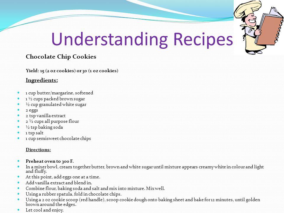 Understanding Recipes Chocolate Chip Cookies Yield: 15 (2 oz cookies) or 30 (1 oz cookies) Ingredients: 1 cup butter/margarine, softened 1 ½ cups pack