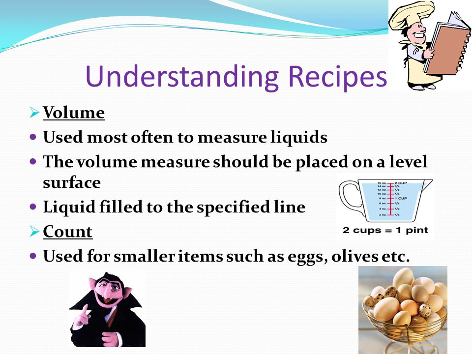 Understanding Recipes Volume Used most often to measure liquids The volume measure should be placed on a level surface Liquid filled to the specified