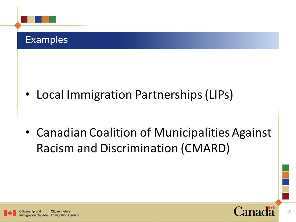 Local Immigration Partnerships (LIPs) Canadian Coalition of Municipalities Against Racism and Discrimination (CMARD) 18 Examples