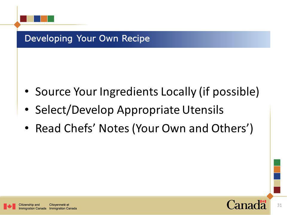 Source Your Ingredients Locally (if possible) Select/Develop Appropriate Utensils Read Chefs Notes (Your Own and Others) 31 Developing Your Own Recipe