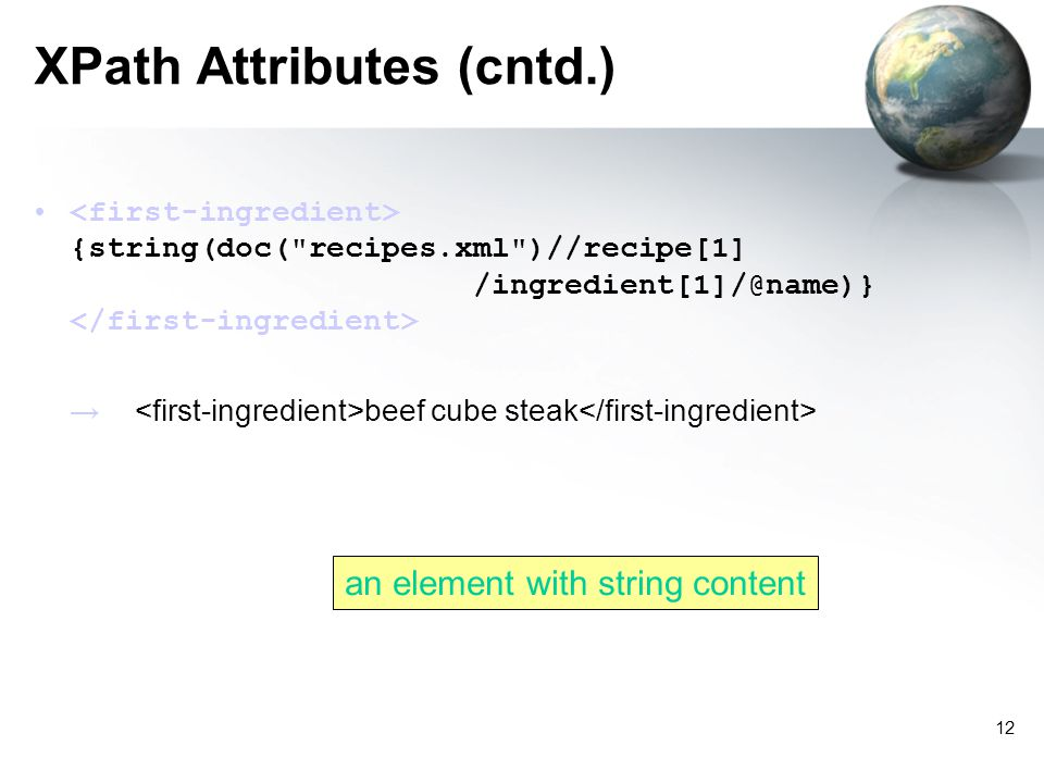 12 XPath Attributes (cntd.) {string(doc( recipes.xml )//recipe[1] /ingredient[1]/@name)} beef cube steak an element with string content