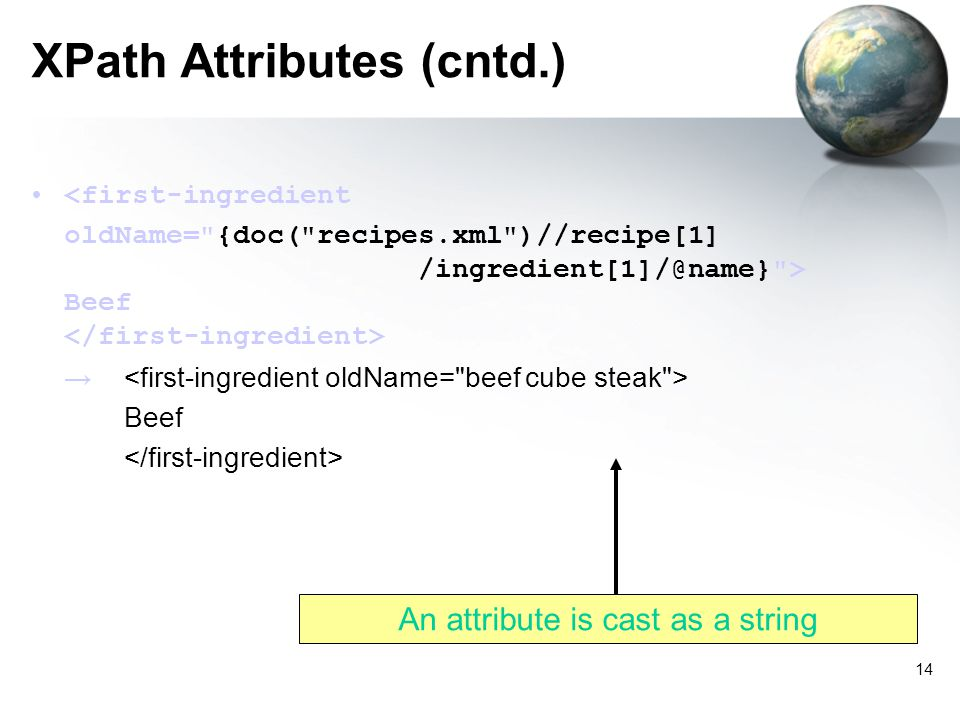 14 XPath Attributes (cntd.) <first-ingredient oldName= {doc( recipes.xml )//recipe[1] /ingredient[1]/@name} > Beef Beef An attribute is cast as a string