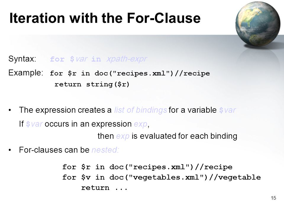 15 Iteration with the For-Clause Syntax: for $ var in xpath-expr Example: for $r in doc( recipes.xml )//recipe return string($r) The expression creates a list of bindings for a variable $ var If $ var occurs in an expression exp, then exp is evaluated for each binding For-clauses can be nested: for $r in doc( recipes.xml )//recipe for $v in doc( vegetables.xml )//vegetable return...