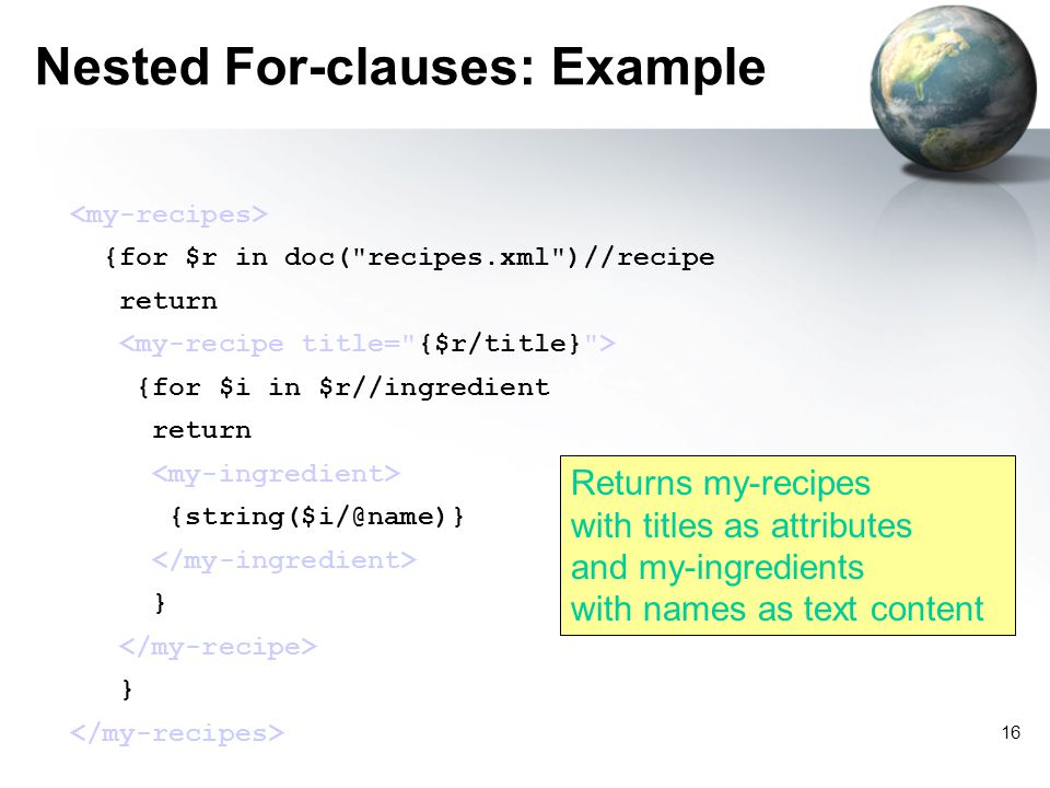 16 Nested For-clauses: Example {for $r in doc( recipes.xml )//recipe return {for $i in $r//ingredient return {string($i/@name)} } } Returns my-recipes with titles as attributes and my-ingredients with names as text content