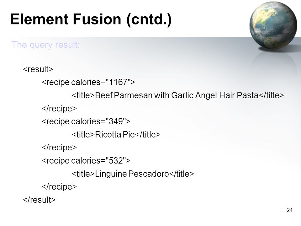 24 Element Fusion (cntd.) The query result: Beef Parmesan with Garlic Angel Hair Pasta Ricotta Pie Linguine Pescadoro