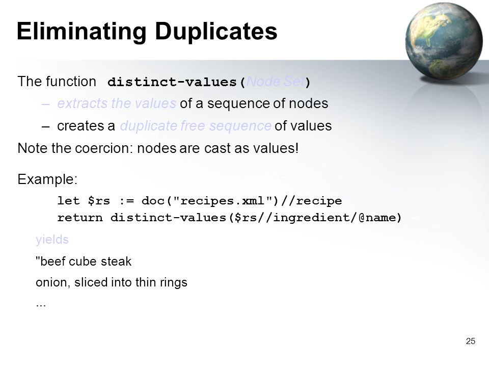 25 Eliminating Duplicates The function distinct-values( Node Set ) –extracts the values of a sequence of nodes –creates a duplicate free sequence of values Note the coercion: nodes are cast as values.