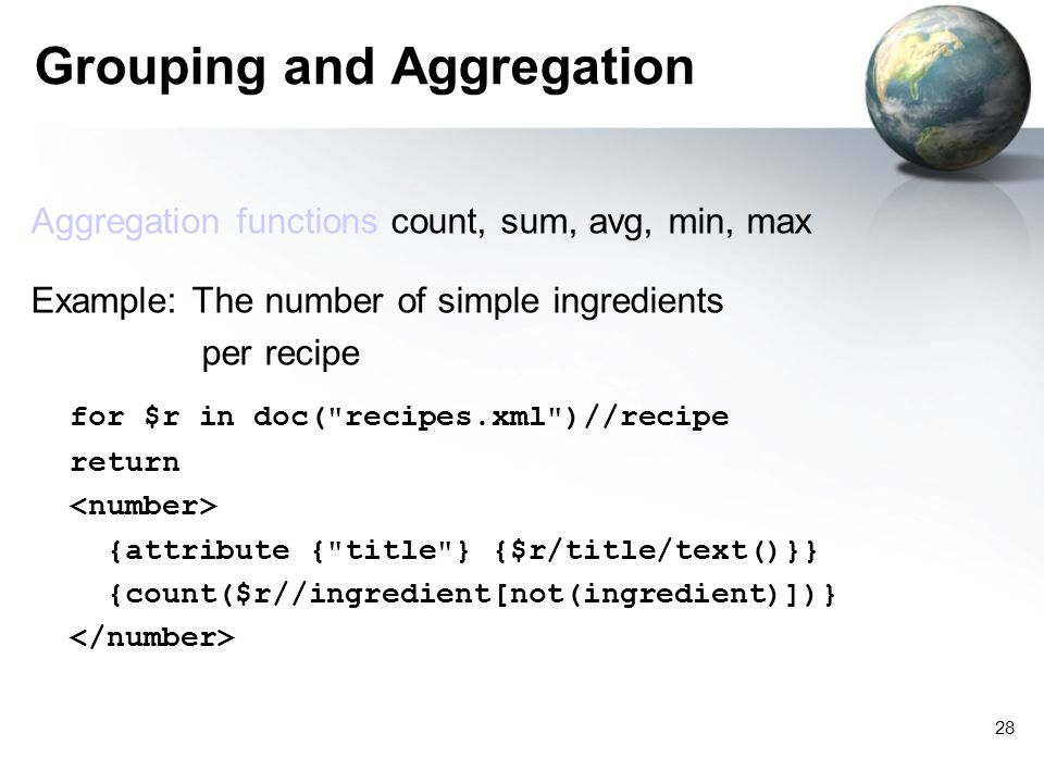 28 Grouping and Aggregation Aggregation functions count, sum, avg, min, max Example: The number of simple ingredients per recipe for $r in doc( recipes.xml )//recipe return {attribute { title } {$r/title/text()}} {count($r//ingredient[not(ingredient)])}