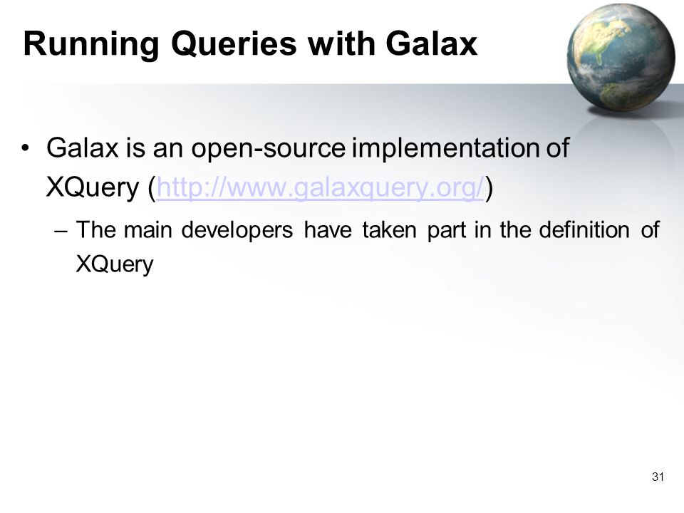 31 Running Queries with Galax Galax is an open-source implementation of XQuery (http://www.galaxquery.org/)http://www.galaxquery.org/ –The main developers have taken part in the definition of XQuery