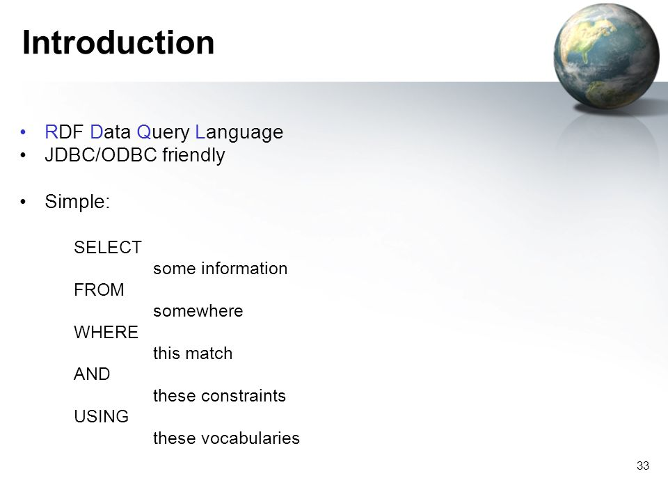 33 Introduction RDF Data Query Language JDBC/ODBC friendly Simple: SELECT some information FROM somewhere WHERE this match AND these constraints USING these vocabularies