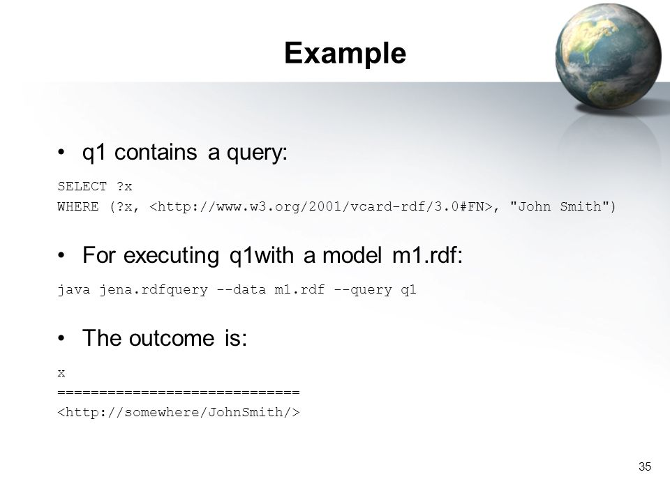 35 Example q1 contains a query: SELECT ?x WHERE (?x,, John Smith ) For executing q1with a model m1.rdf: java jena.rdfquery --data m1.rdf --query q1 The outcome is: x =============================