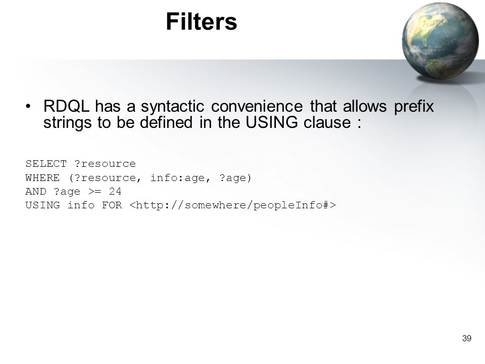 39 Filters RDQL has a syntactic convenience that allows prefix strings to be defined in the USING clause : SELECT ?resource WHERE (?resource, info:age, ?age) AND ?age >= 24 USING info FOR