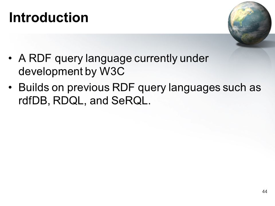 44 Introduction A RDF query language currently under development by W3C Builds on previous RDF query languages such as rdfDB, RDQL, and SeRQL.