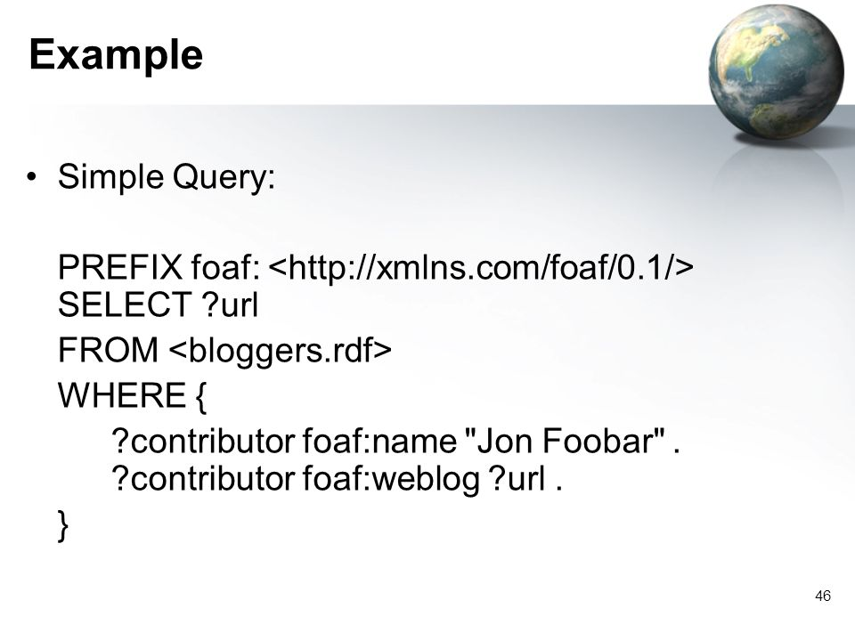 46 Example Simple Query: PREFIX foaf: SELECT ?url FROM WHERE { ?contributor foaf:name Jon Foobar .