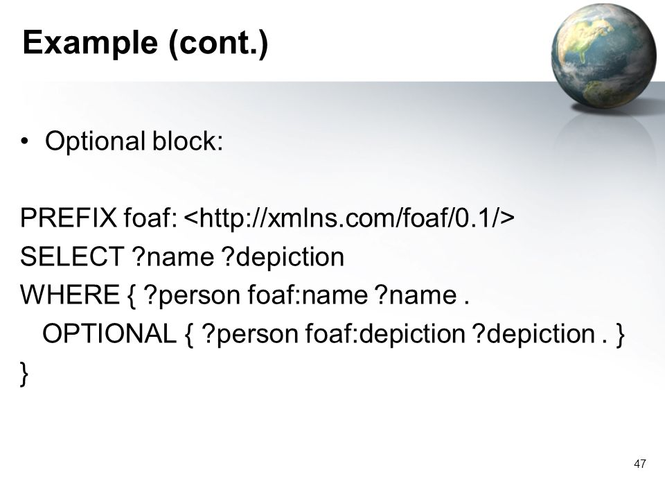 47 Example (cont.) Optional block: PREFIX foaf: SELECT ?name ?depiction WHERE { ?person foaf:name ?name.