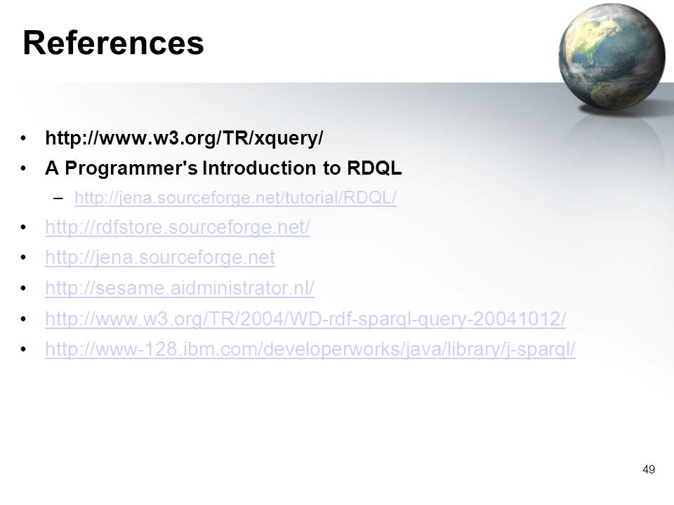 49 References http://www.w3.org/TR/xquery/ A Programmer s Introduction to RDQL –http://jena.sourceforge.net/tutorial/RDQL/http://jena.sourceforge.net/tutorial/RDQL/ http://rdfstore.sourceforge.net/ http://jena.sourceforge.net http://sesame.aidministrator.nl/ http://www.w3.org/TR/2004/WD-rdf-sparql-query-20041012/ http://www-128.ibm.com/developerworks/java/library/j-sparql/