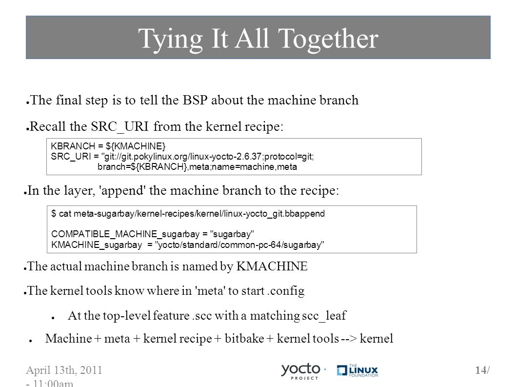 April 13th, 2011 - 11:00am 14/ Tying It All Together The final step is to tell the BSP about the machine branch Recall the SRC_URI from the kernel recipe: KBRANCH = ${KMACHINE} SRC_URI = git://git.pokylinux.org/linux-yocto-2.6.37;protocol=git; branch=${KBRANCH},meta;name=machine,meta In the layer, append the machine branch to the recipe: $ cat meta-sugarbay/kernel-recipes/kernel/linux-yocto_git.bbappend COMPATIBLE_MACHINE_sugarbay = sugarbay KMACHINE_sugarbay = yocto/standard/common-pc-64/sugarbay The actual machine branch is named by KMACHINE The kernel tools know where in meta to start.config At the top-level feature.scc with a matching scc_leaf Machine + meta + kernel recipe + bitbake + kernel tools --> kernel